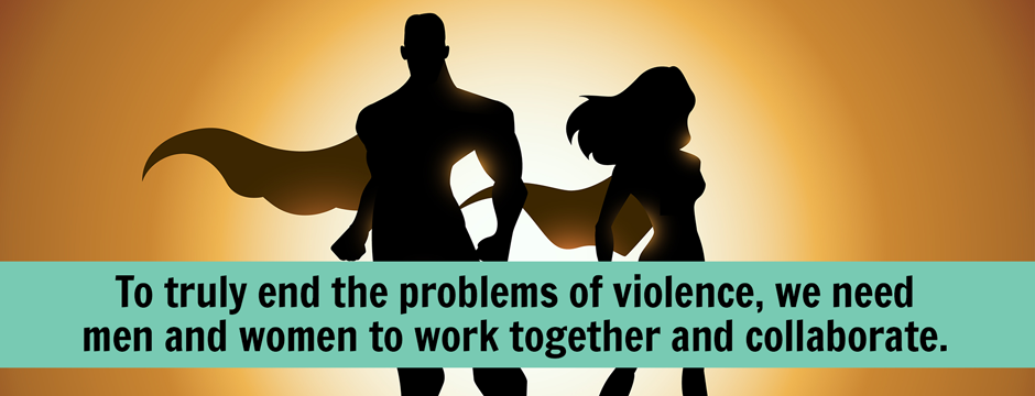 To truly end the problems of violence, we need men and women to work together and collaborate.